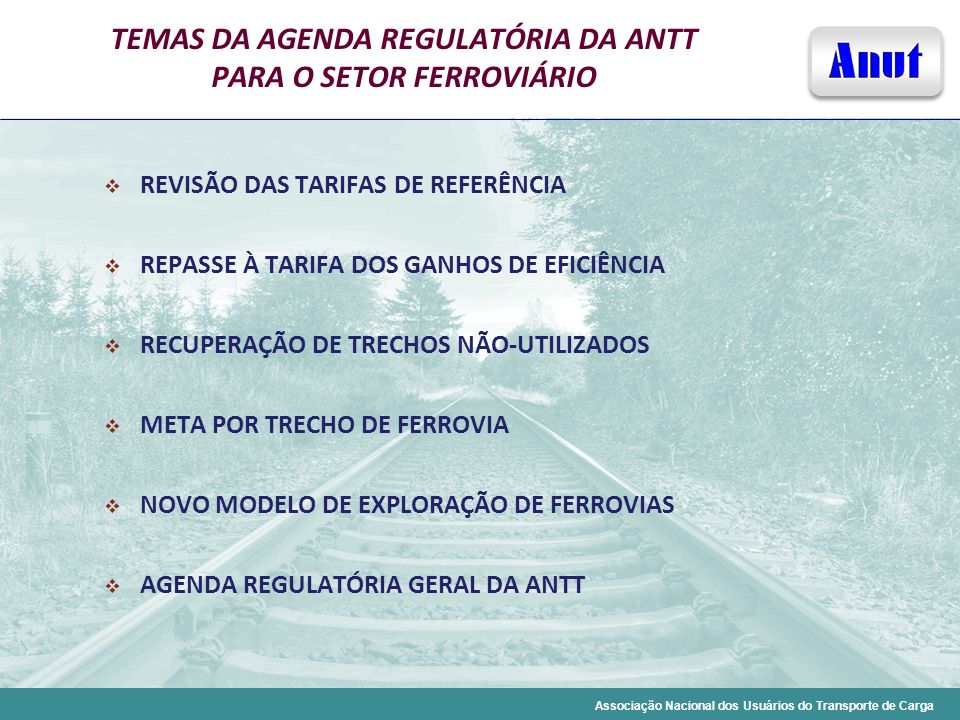 Associação Nacional dos Usuários do Transporte de Carga TEMAS DA AGENDA REGULATÓRIA DA ANTT PARA O SETOR FERROVIÁRIO REVISÃO DAS TARIFAS DE REFERÊNCIA
