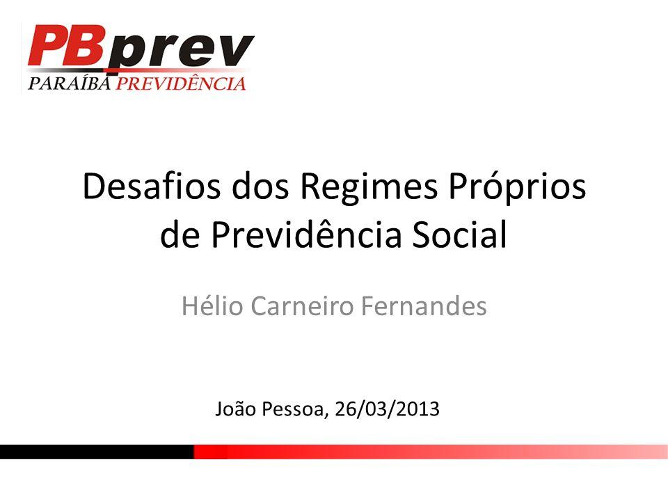 Desafios dos Regimes Próprios de Previdência Social Hélio Carneiro Fernandes João Pessoa, 26/03/2013