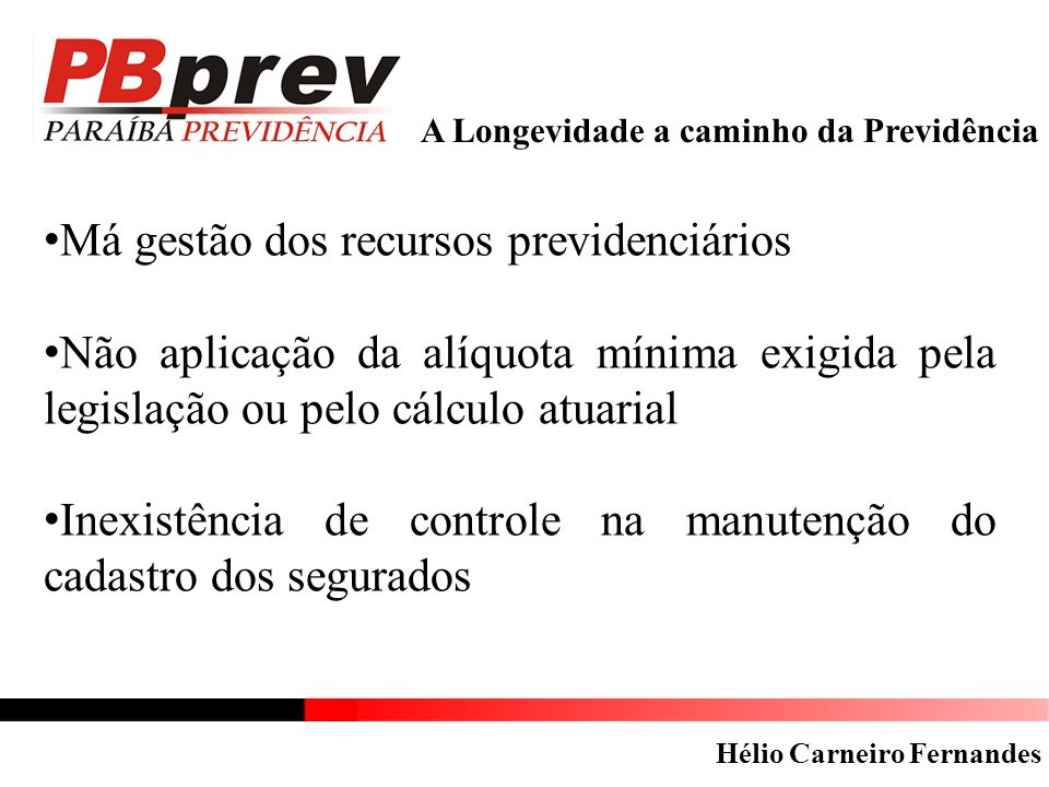 A Longevidade a caminho da Previdência Má gestão dos recursos previdenciários Não aplicação da alíquota mínima exigida pela legislação ou pelo cálculo