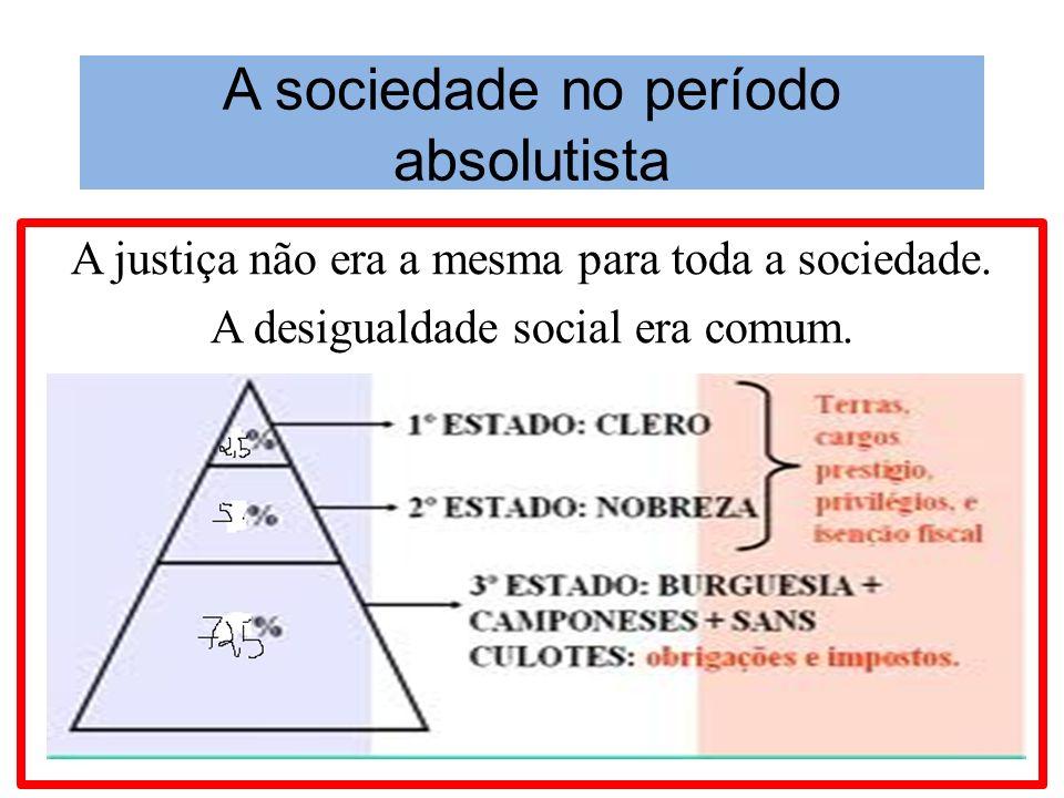 A sociedade no período absolutista A justiça não era a mesma para toda a sociedade. A desigualdade social era comum.