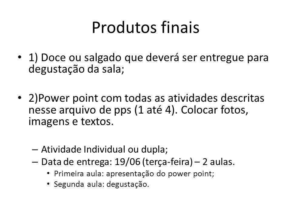 Produtos finais 1) Doce ou salgado que deverá ser entregue para degustação da sala; 2)Power point com todas as atividades descritas nesse arquivo de p