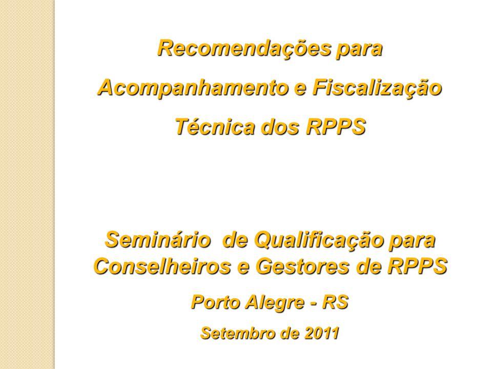 Recomendações para Acompanhamento e Fiscalização Técnica dos RPPS Seminário de Qualificação para Conselheiros e Gestores de RPPS Porto Alegre - RS Set