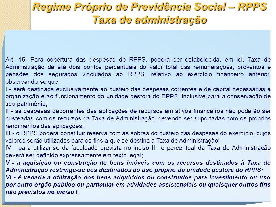 Regime Próprio de Previdência Social – RPPS Taxa de administração Art. 15. Para cobertura das despesas do RPPS, poderá ser estabelecida, em lei, Taxa