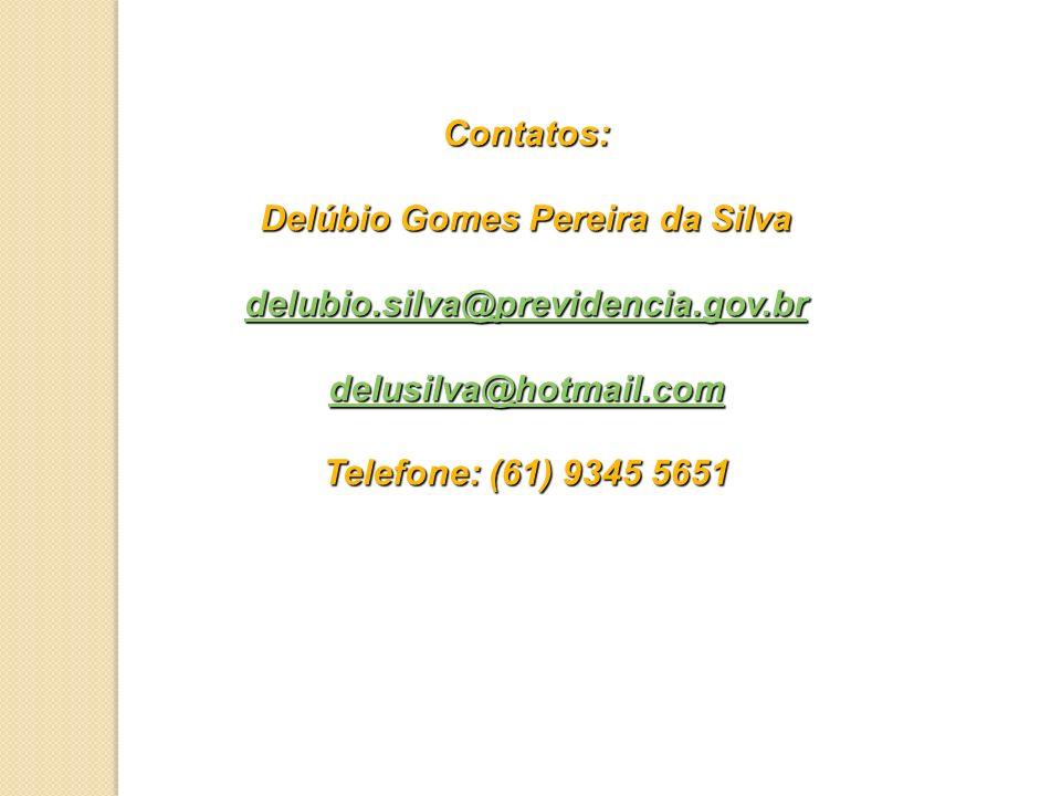 Contatos: Delúbio Gomes Pereira da Silva delubio.silva@previdencia.gov.br delusilva@hotmail.com Telefone: (61) 9345 5651