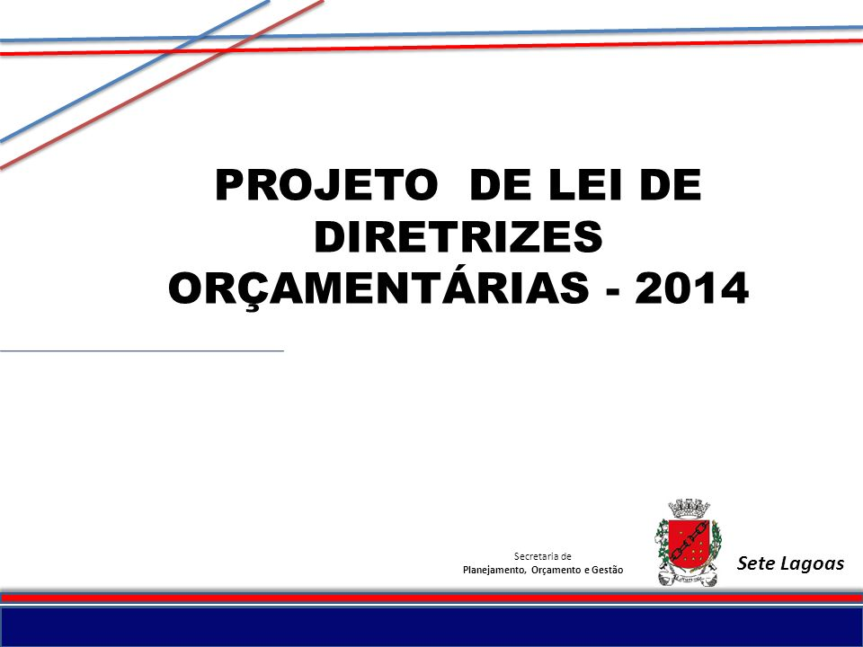 Secretaria de Planejamento, Orçamento e Gestão PROJETO DE LEI DE DIRETRIZES ORÇAMENTÁRIAS - 2014 Sete Lagoas