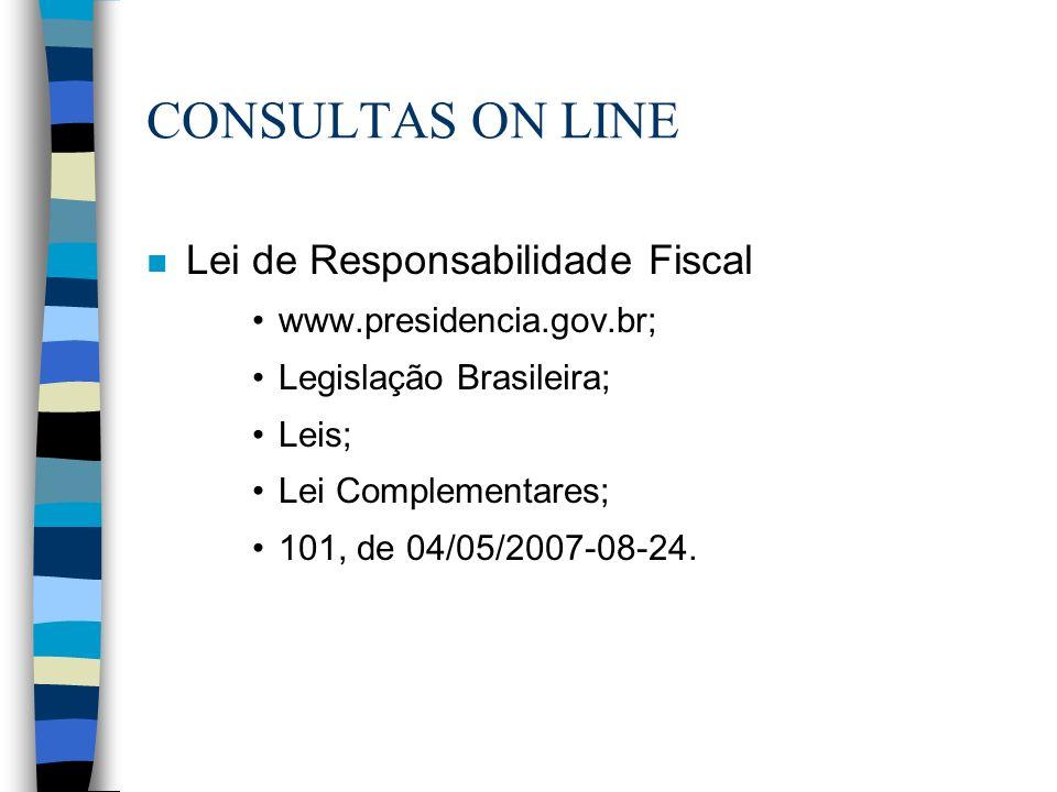 CONSULTAS ON LINE n Lei de Responsabilidade Fiscal www.presidencia.gov.br; Legislação Brasileira; Leis; Lei Complementares; 101, de 04/05/2007-08-24.