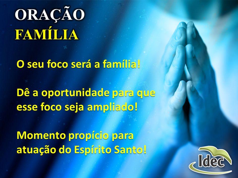 O seu foco será a família! Dê a oportunidade para que esse foco seja ampliado! Momento propício para atuação do Espírito Santo!