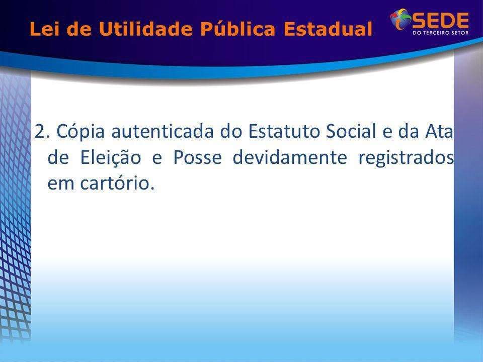 Lei de Utilidade Pública Estadual 2. Cópia autenticada do Estatuto Social e da Ata de Eleição e Posse devidamente registrados em cartório.