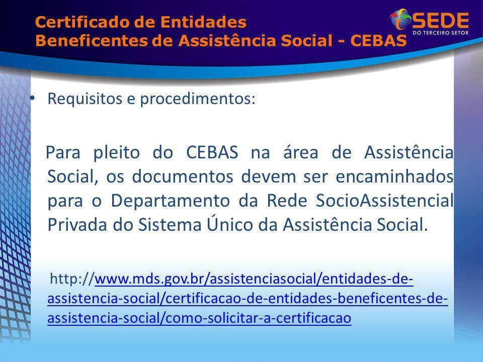 Requisitos e procedimentos: Para pleito do CEBAS na área de Assistência Social, os documentos devem ser encaminhados para o Departamento da Rede SocioAssistencial Privada do Sistema Único da Assistência Social.