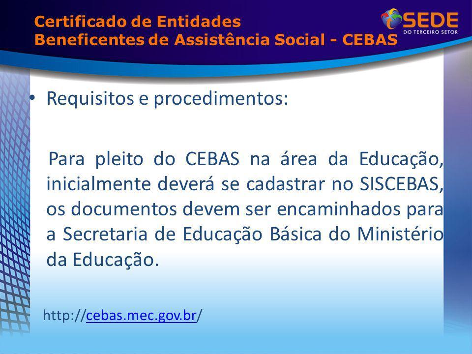 Certificado de Entidades Beneficentes de Assistência Social - CEBAS Requisitos e procedimentos: Para pleito do CEBAS na área da Educação, inicialmente deverá se cadastrar no SISCEBAS, os documentos devem ser encaminhados para a Secretaria de Educação Básica do Ministério da Educação.