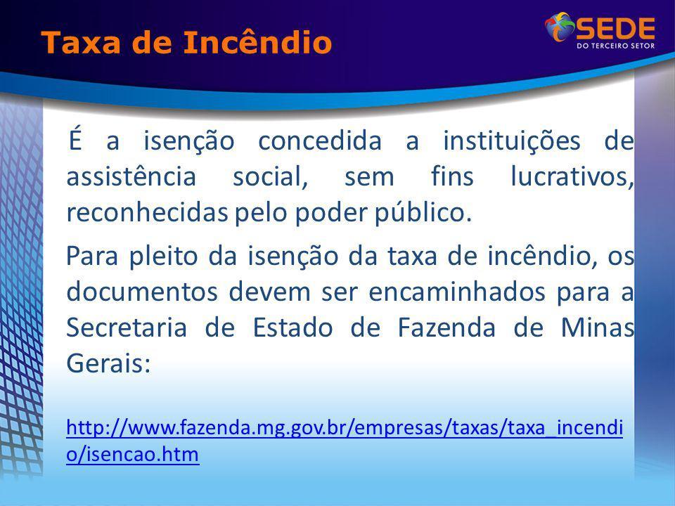 Taxa de Incêndio É a isenção concedida a instituições de assistência social, sem fins lucrativos, reconhecidas pelo poder público. Para pleito da isen