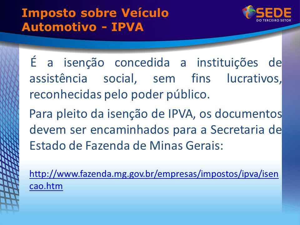Imposto sobre Veículo Automotivo - IPVA É a isenção concedida a instituições de assistência social, sem fins lucrativos, reconhecidas pelo poder público.