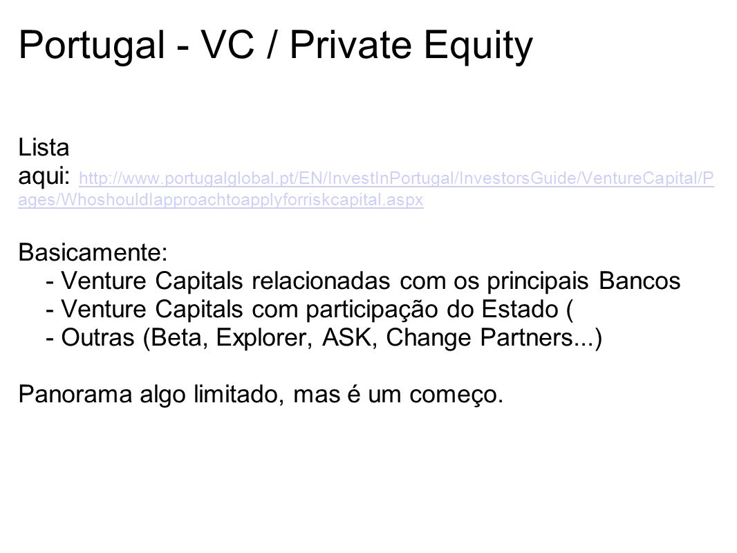Portugal - VC / Private Equity Lista aqui: http://www.portugalglobal.pt/EN/InvestInPortugal/InvestorsGuide/VentureCapital/P ages/WhoshouldIapproachtoapplyforriskcapital.aspx http://www.portugalglobal.pt/EN/InvestInPortugal/InvestorsGuide/VentureCapital/P ages/WhoshouldIapproachtoapplyforriskcapital.aspx Basicamente: - Venture Capitals relacionadas com os principais Bancos - Venture Capitals com participação do Estado ( - Outras (Beta, Explorer, ASK, Change Partners...) Panorama algo limitado, mas é um começo.