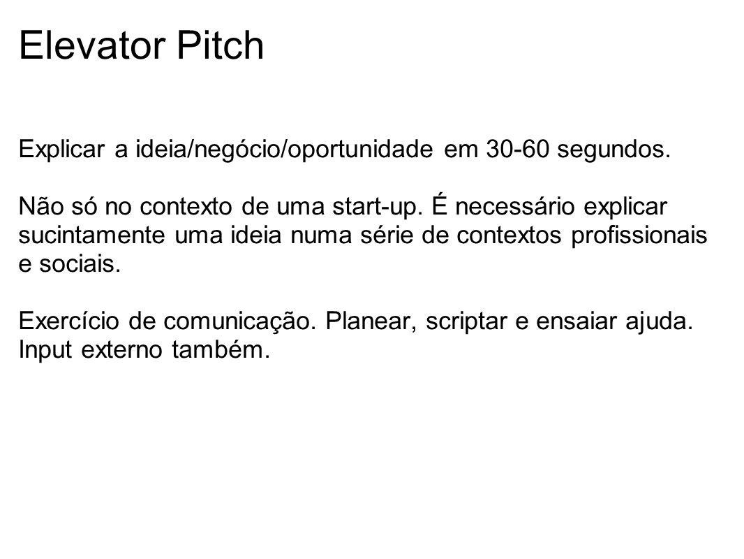 Elevator Pitch Explicar a ideia/negócio/oportunidade em 30-60 segundos. Não só no contexto de uma start-up. É necessário explicar sucintamente uma ide