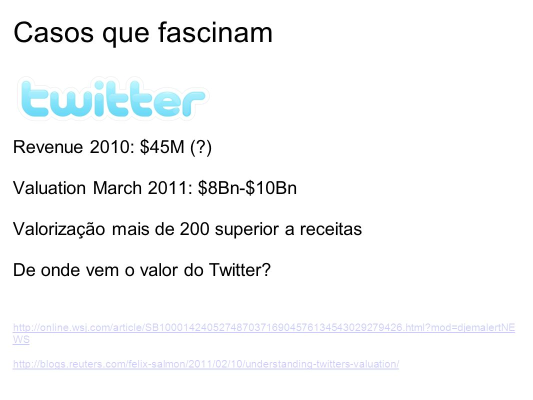 Casos que fascinam Revenue 2010: $45M (?) Valuation March 2011: $8Bn-$10Bn Valorização mais de 200 superior a receitas De onde vem o valor do Twitter.