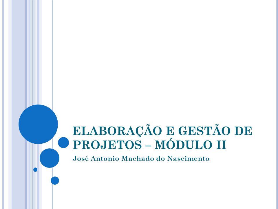 ELABORAÇÃO E GESTÃO DE PROJETOS – MÓDULO II José Antonio Machado do Nascimento