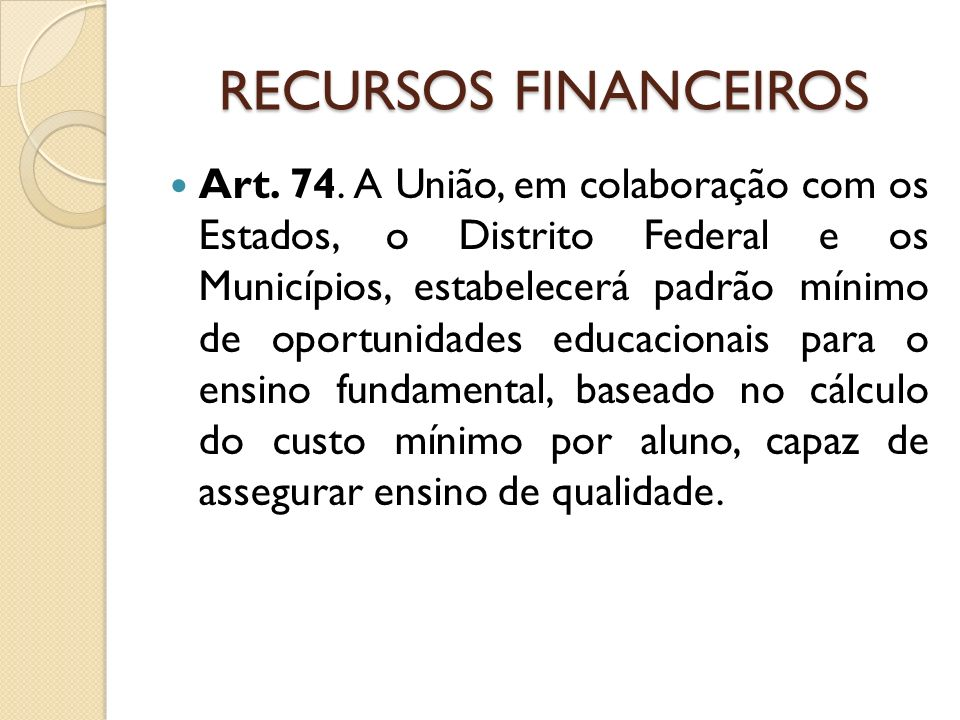 RECURSOS FINANCEIROS Art. 74. A União, em colaboração com os Estados, o Distrito Federal e os Municípios, estabelecerá padrão mínimo de oportunidades
