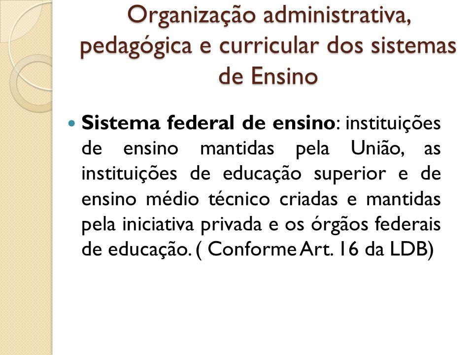Organização administrativa, pedagógica e curricular dos sistemas de Ensino Sistema federal de ensino: instituições de ensino mantidas pela União, as i
