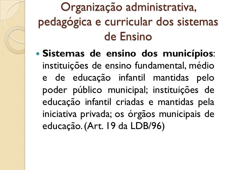 Organização administrativa, pedagógica e curricular dos sistemas de Ensino Sistemas de ensino dos municípios: instituições de ensino fundamental, médi