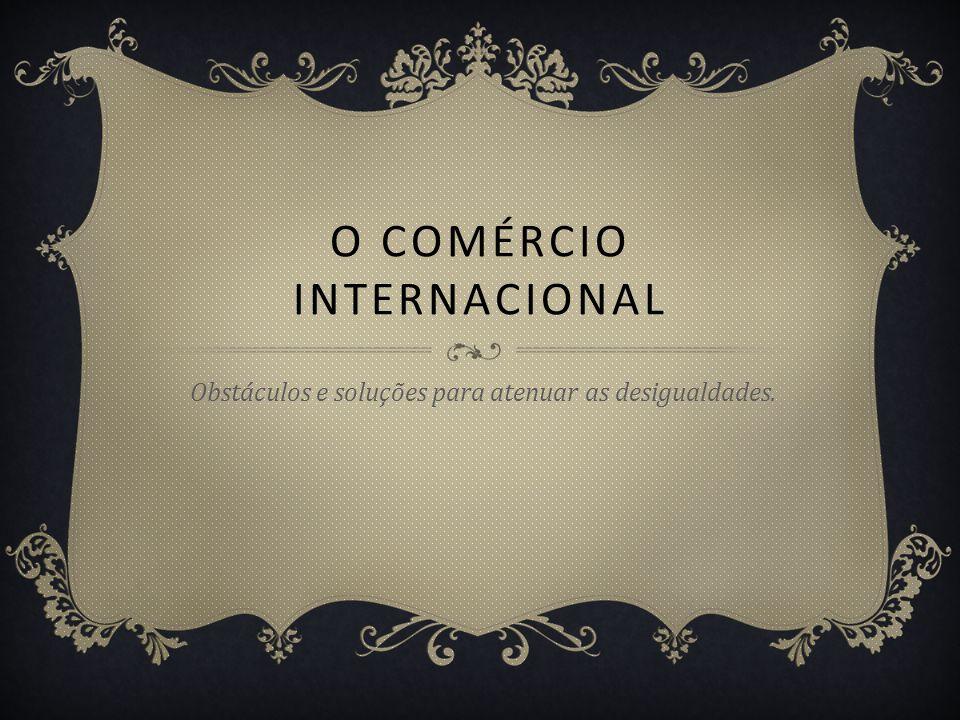 O COMÉRCIO INTERNACIONAL Obstáculos e soluções para atenuar as desigualdades.