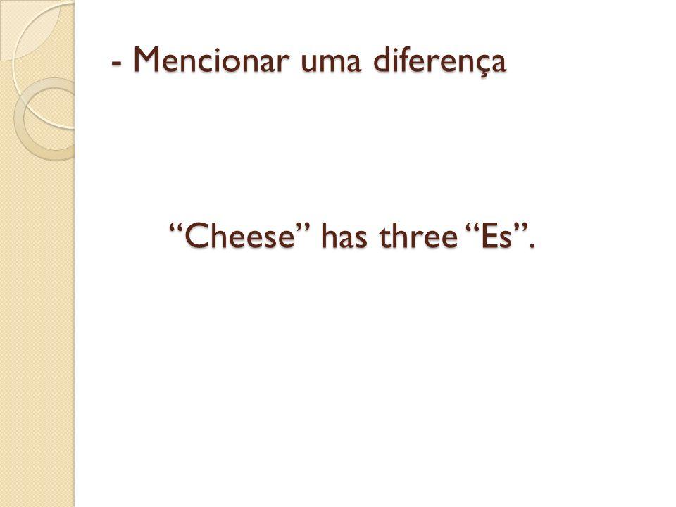 - Mencionar uma diferença Cheese has three Es.
