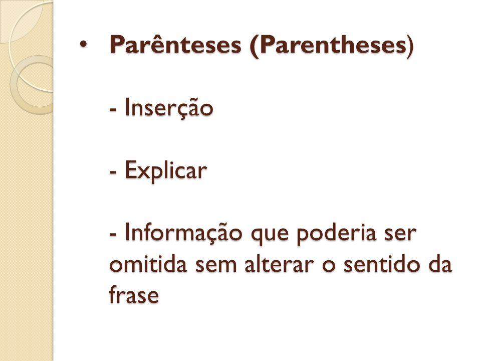 Parênteses (Parentheses) - Inserção - Explicar - Informação que poderia ser omitida sem alterar o sentido da frase Parênteses (Parentheses) - Inserção