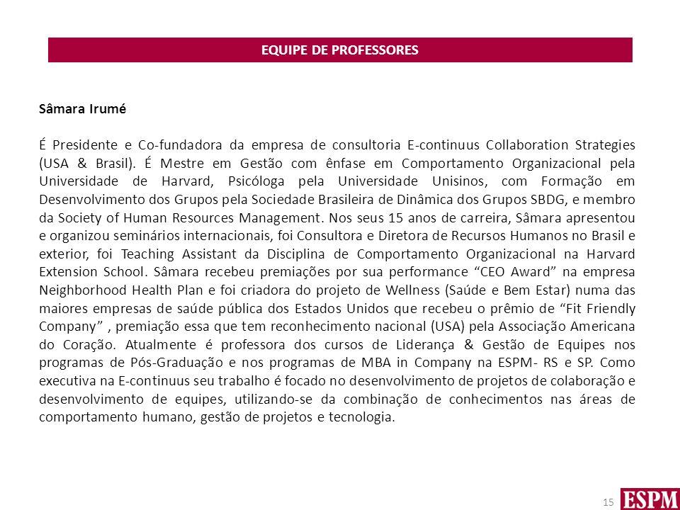 EQUIPE DE PROFESSORES 15 Sâmara Irumé É Presidente e Co-fundadora da empresa de consultoria E-continuus Collaboration Strategies (USA & Brasil). É Mes