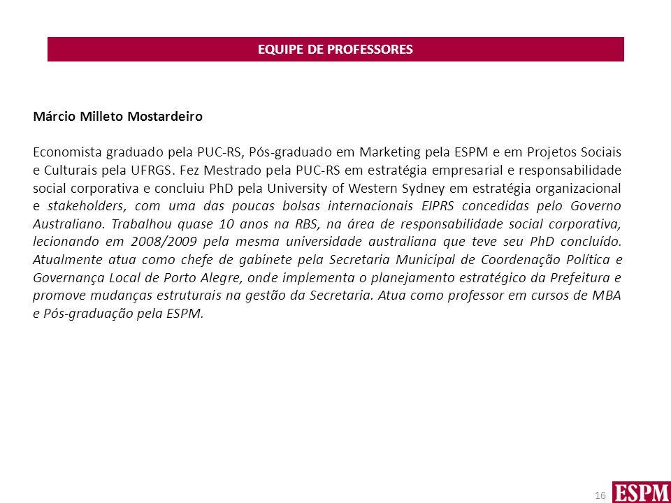EQUIPE DE PROFESSORES 16 Márcio Milleto Mostardeiro Economista graduado pela PUC-RS, Pós-graduado em Marketing pela ESPM e em Projetos Sociais e Culturais pela UFRGS.