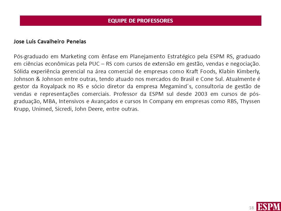 EQUIPE DE PROFESSORES 18 Jose Luis Cavalheiro Penelas Pós-graduado em Marketing com ênfase em Planejamento Estratégico pela ESPM RS, graduado em ciências econômicas pela PUC – RS com cursos de extensão em gestão, vendas e negociação.