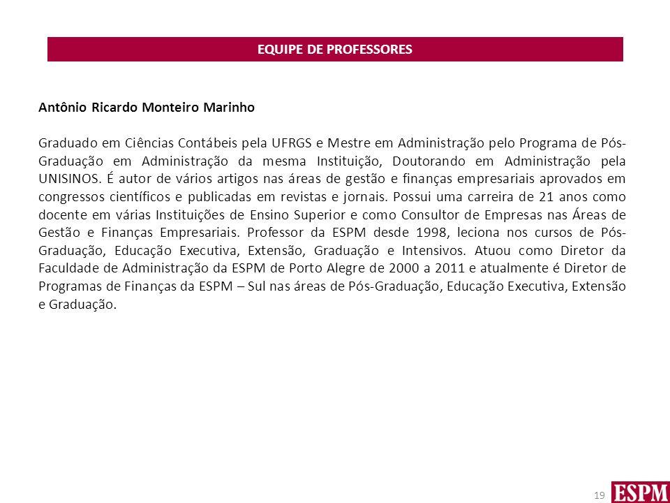 EQUIPE DE PROFESSORES 19 Antônio Ricardo Monteiro Marinho Graduado em Ciências Contábeis pela UFRGS e Mestre em Administração pelo Programa de Pós- Graduação em Administração da mesma Instituição, Doutorando em Administração pela UNISINOS.