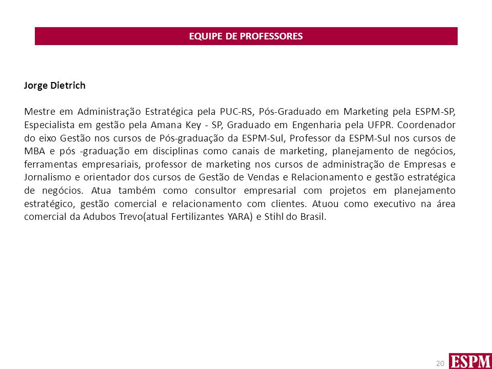 EQUIPE DE PROFESSORES 20 Jorge Dietrich Mestre em Administração Estratégica pela PUC-RS, Pós-Graduado em Marketing pela ESPM-SP, Especialista em gestã