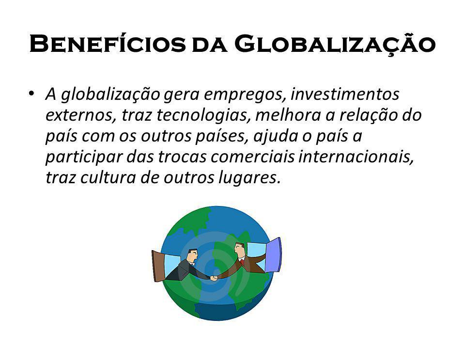 Benefícios da Globalização A globalização gera empregos, investimentos externos, traz tecnologias, melhora a relação do país com os outros países, aju