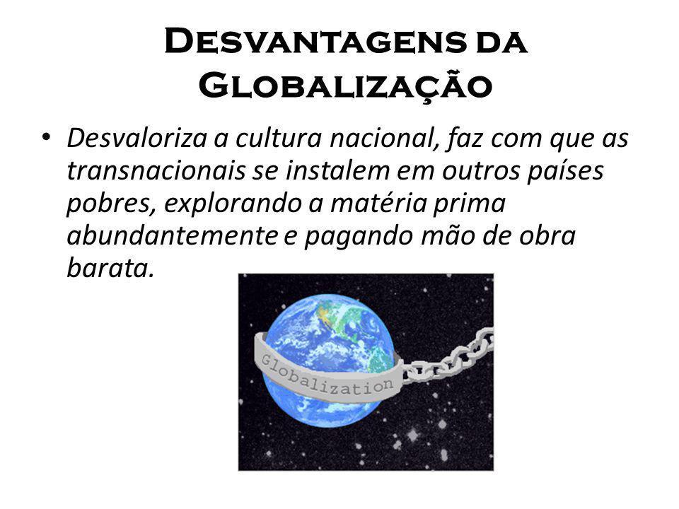 Desvantagens da Globalização Desvaloriza a cultura nacional, faz com que as transnacionais se instalem em outros países pobres, explorando a matéria p