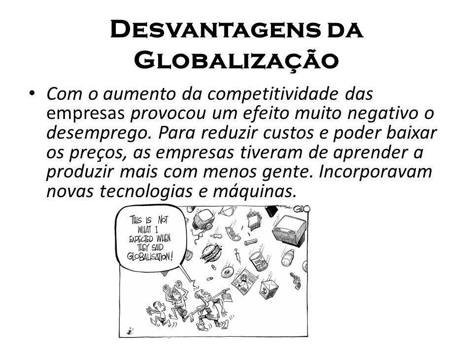 Desvantagens da Globalização Com o aumento da competitividade das empresas provocou um efeito muito negativo o desemprego. Para reduzir custos e poder