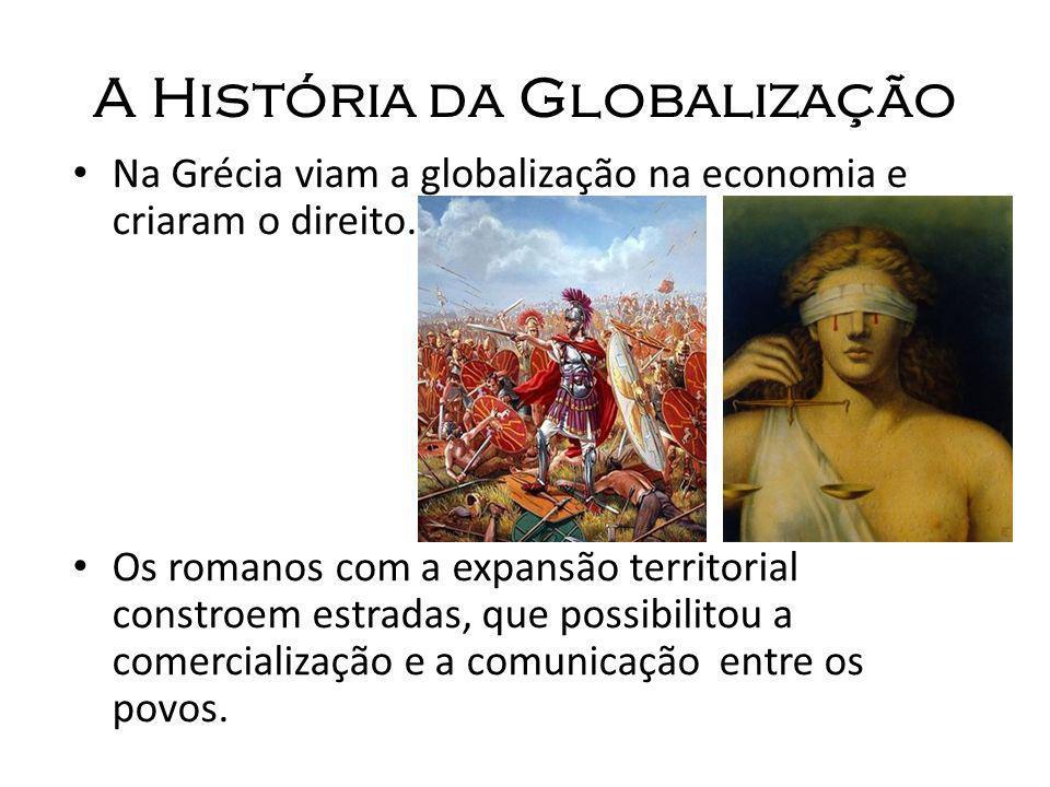 A História da Globalização Na Grécia viam a globalização na economia e criaram o direito. Os romanos com a expansão territorial constroem estradas, qu