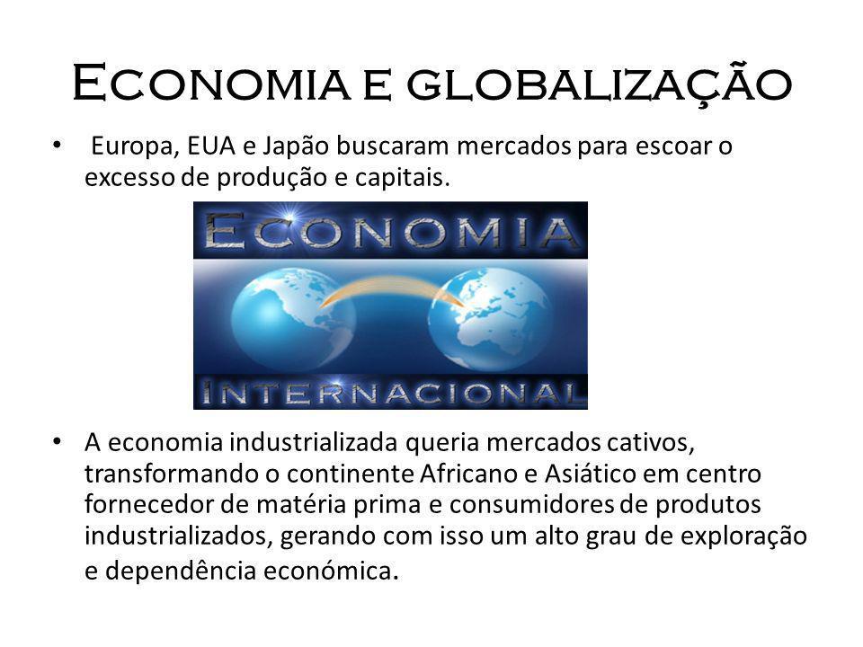 Economia e globalização Europa, EUA e Japão buscaram mercados para escoar o excesso de produção e capitais. A economia industrializada queria mercados