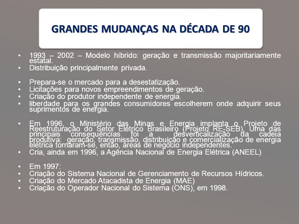 GRANDES MUDANÇAS NA DÉCADA DE 90 1993 – 2002 – Modelo híbrido: geração e transmissão majoritariamente estatal.