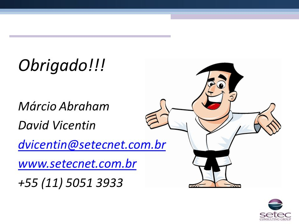 Obrigado!!! Márcio Abraham David Vicentin dvicentin@setecnet.com.br www.setecnet.com.br +55 (11) 5051 3933
