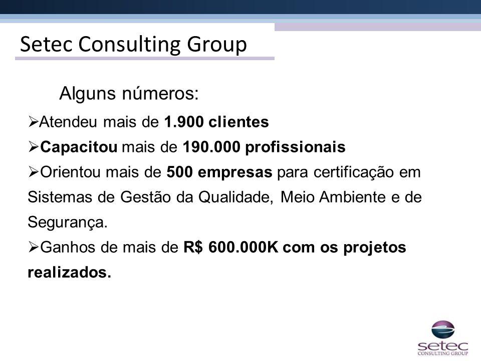 Setec Consulting Group Alguns números: Atendeu mais de 1.900 clientes Capacitou mais de 190.000 profissionais Orientou mais de 500 empresas para certi