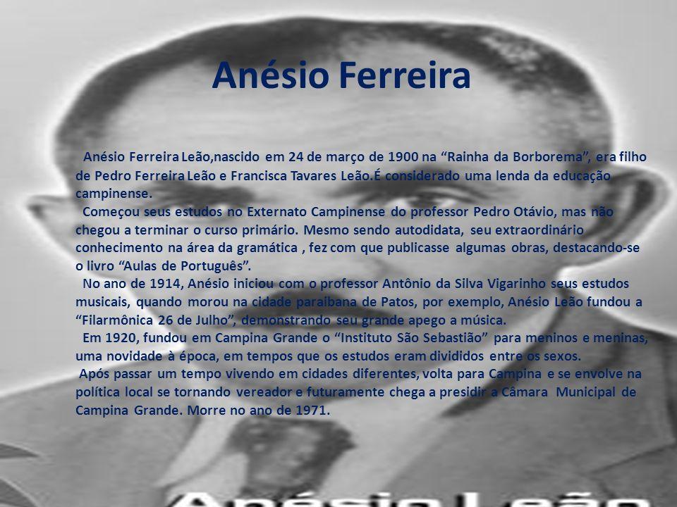 Anésio Ferreira Leão,nascido em 24 de março de 1900 na Rainha da Borborema, era filho de Pedro Ferreira Leão e Francisca Tavares Leão.É considerado uma lenda da educação campinense.