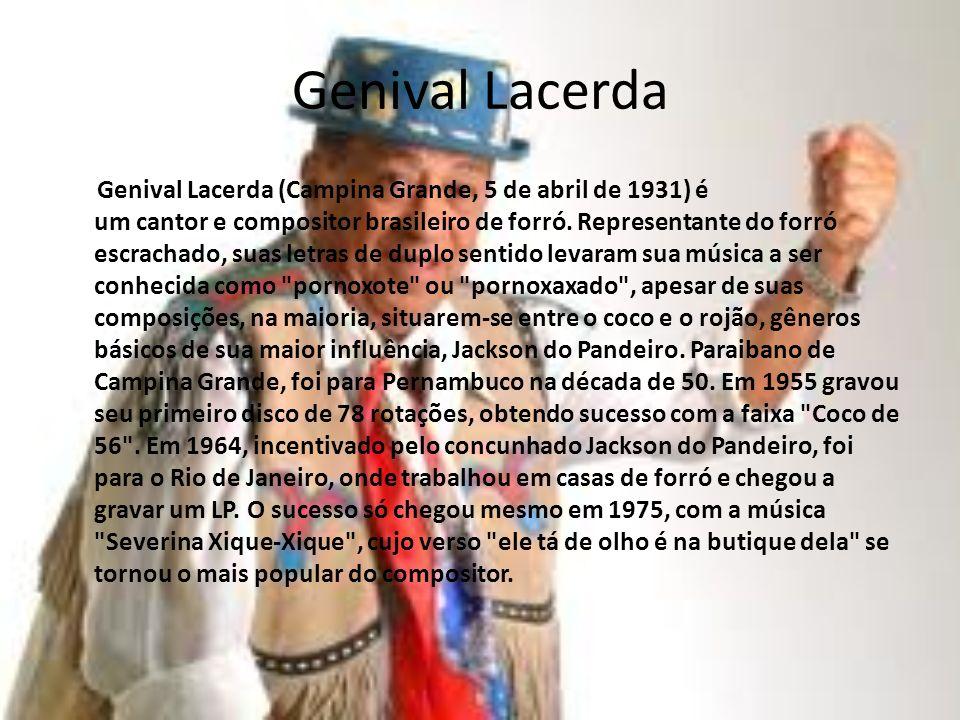 Genival Lacerda Genival Lacerda (Campina Grande, 5 de abril de 1931) é um cantor e compositor brasileiro de forró. Representante do forró escrachado,