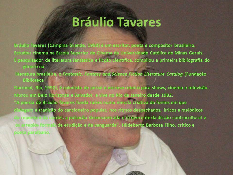 Bráulio Tavares Bráulio Tavares (Campina Grande, 1950) é um escritor, poeta e compositor brasileiro. Estudou cinema na Escola Superior de Cinema da Un