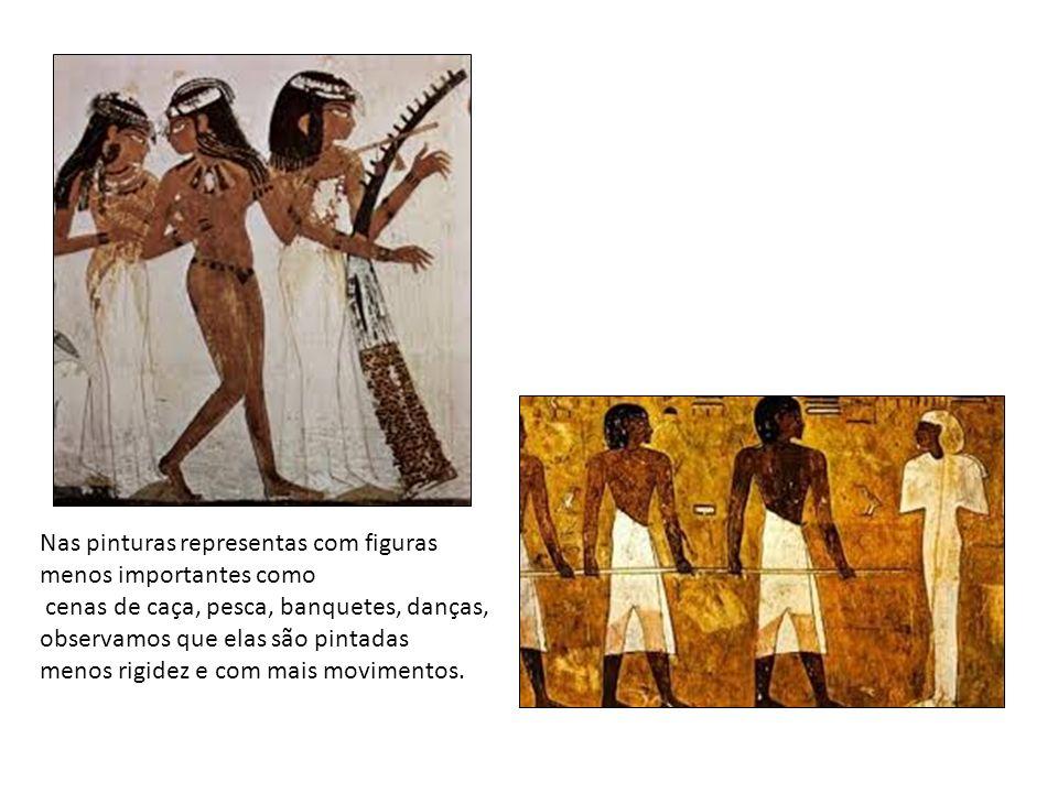 Nas pinturas representas com figuras menos importantes como cenas de caça, pesca, banquetes, danças, observamos que elas são pintadas menos rigidez e