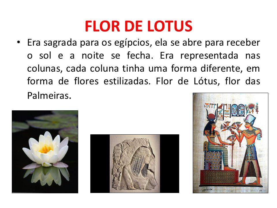 FLOR DE LOTUS Era sagrada para os egípcios, ela se abre para receber o sol e a noite se fecha. Era representada nas colunas, cada coluna tinha uma for