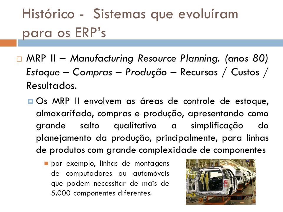 Histórico - Sistemas que evoluíram para os ERPs MRP II – Manufacturing Resource Planning.