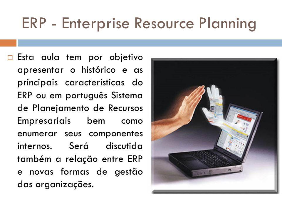 ERP - Enterprise Resource Planning Esta aula tem por objetivo apresentar o histórico e as principais características do ERP ou em português Sistema de Planejamento de Recursos Empresariais bem como enumerar seus componentes internos.