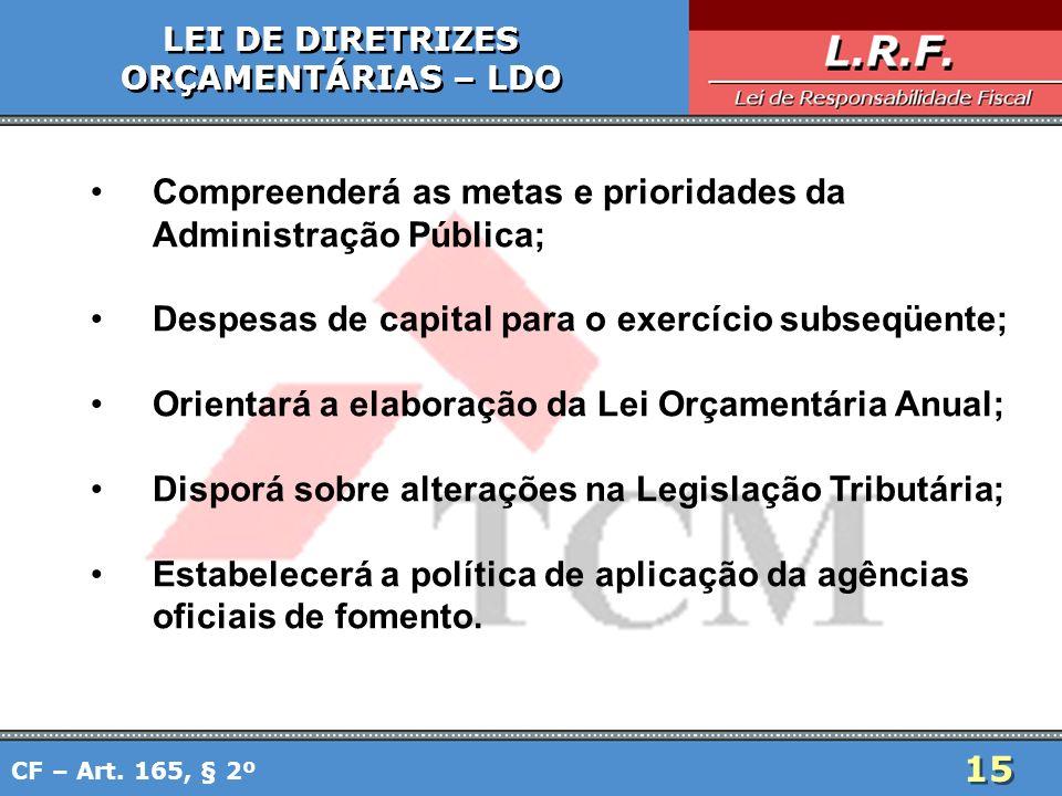 15 LEI DE DIRETRIZES ORÇAMENTÁRIAS – LDO LEI DE DIRETRIZES ORÇAMENTÁRIAS – LDO Compreenderá as metas e prioridades da Administração Pública; Despesas