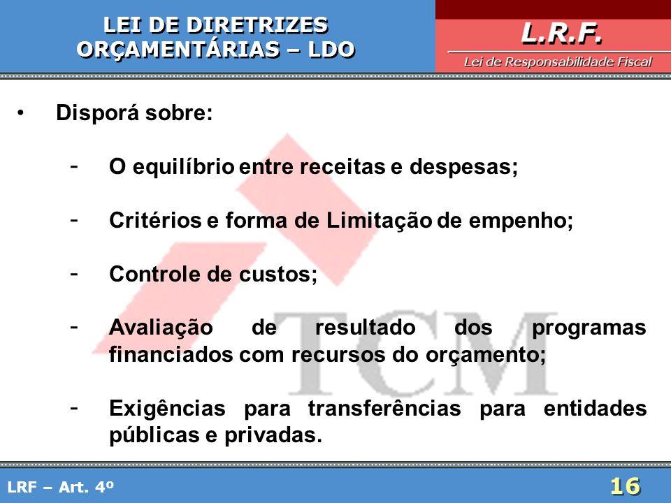 16 Disporá sobre: - O equilíbrio entre receitas e despesas; - Critérios e forma de Limitação de empenho; - Controle de custos; - Avaliação de resultad