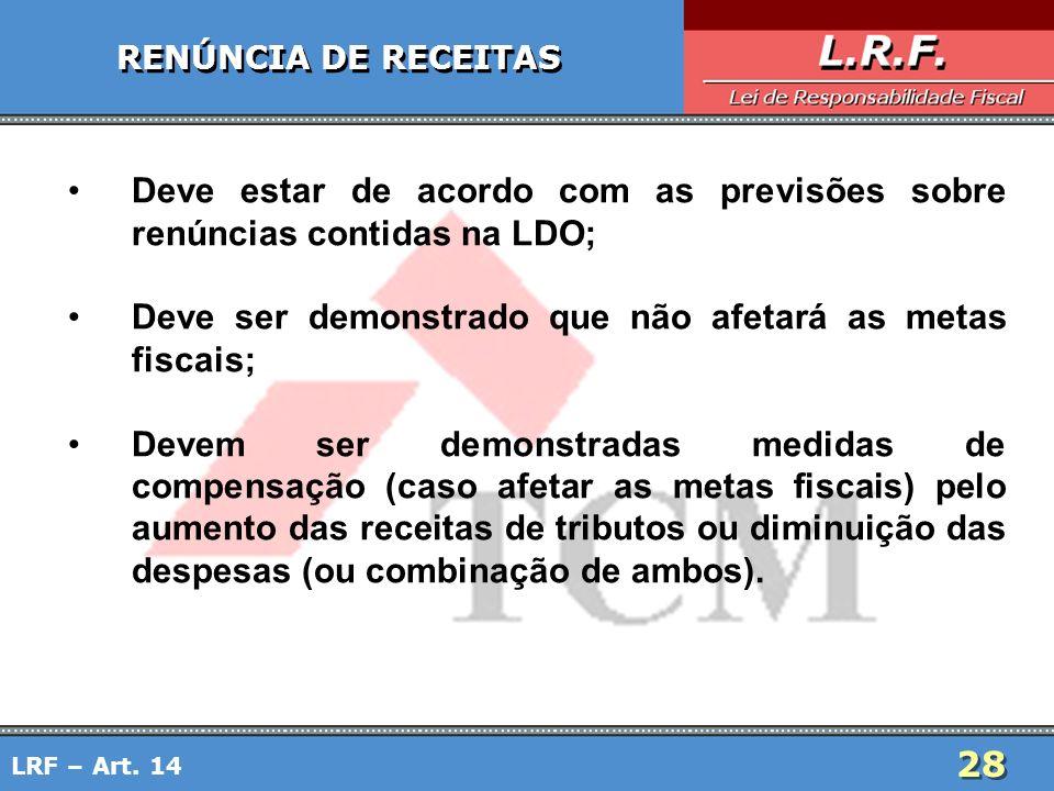 28 RENÚNCIA DE RECEITAS Deve estar de acordo com as previsões sobre renúncias contidas na LDO; Deve ser demonstrado que não afetará as metas fiscais;