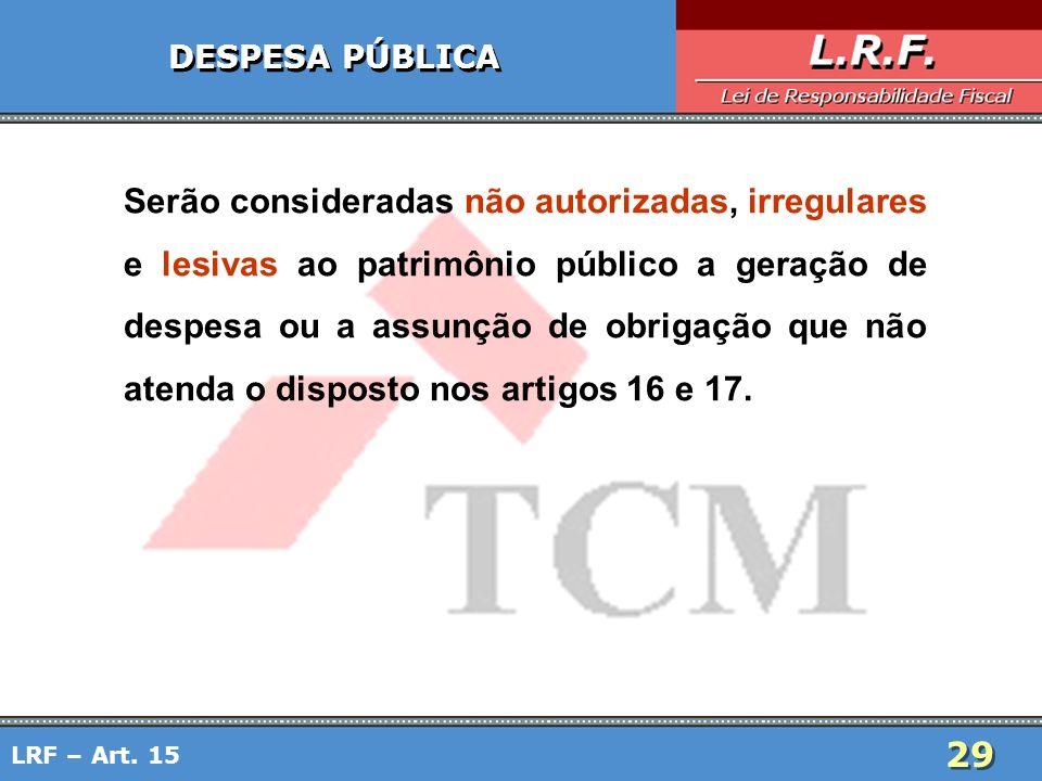 29 LRF – Art. 15 DESPESA PÚBLICA Serão consideradas não autorizadas, irregulares e lesivas ao patrimônio público a geração de despesa ou a assunção de